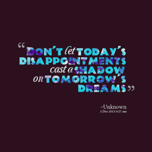 22792-dont-let-todays-disappointments-cast-a-shadow-on-tomorrows